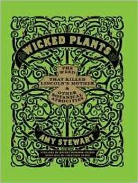 Wicked Plants: The Weed That Killed Abraham Lincoln's Mother & other Botanical Atrocities
