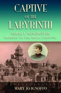 CAPTIVE OF THE LABYRINTH Sarah L. Winchester, Heiress to the Rifle Fortune