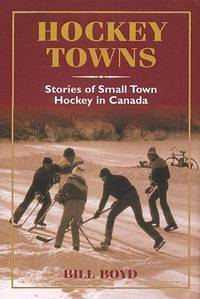 HOCKEY TOWNS: STORIES OF SMALL TOWN HOCKEY IN CANADA by BOYD, BILL - 1998
