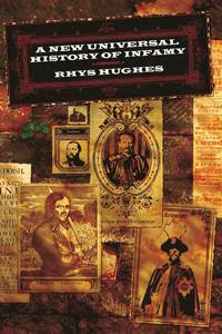 A NEW UNIVERSAL HISTORY OF INFAMY by  Rhys Hughes - First Trade Edition 1st Printing - 2004 - from Joe Staats, Bookseller (SKU: 12078)