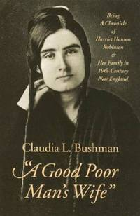 """""""""""A Good Poor Man's Wife"""""""": Being a Chronicle of Harriet Hanson Robinson..."""
