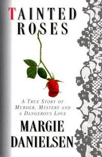 TAINTED ROSES A True Story of Murder, Mystery, and a Dangerous Love