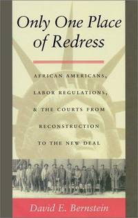ONLY ONE PLACE OF REDRESS : African-Americans, Labor Regulations, and the Courts from Reconstruction to the New Deal