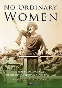 No Ordinary Women: Irish Female Activists in the Revolutionary Years 1900-1923