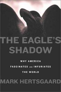 The Eagle's Shadow: Why America Fascinates And Infuriates The World.