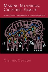 Making Meanings, Creating Family: Intertextuality and Framing in Family Interaction
