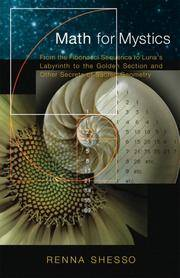 MATH FOR MYSTICS: From The Fibonacci Sequence To Lunas Labyrinth To The Golden Section & Other Secrets Of Sacred Geometry