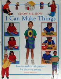 I Can Make Things: How-To-Make Craft Projects for the Very Young (Show-Me-How) by  Sally Walton - Hardcover - from CambridgeBookstore and Biblio.co.uk