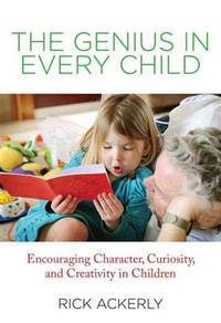 The Genius in Every Child : Encouraging Character, Curiosity, and  Creativity in Children
