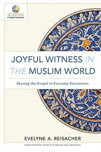 Joyful Witness in the Muslim World: Sharing the Gospel in Everyday Encounters (Mission in Global...