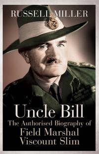 Uncle Bill: The Authorised Biographyof Field Marshal Viscount Slim