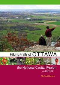 Hiking Trails of Ottawa, the National Capital Region, and Beyond by Haynes, Michael - 2010