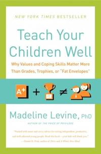 Teach Your Children Well: Why Values and Coping Skills Matter More Than Grades, Trophies, or...