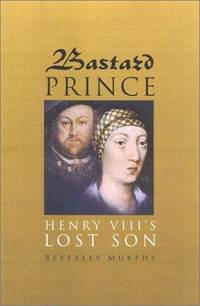 Bastard Prince: Henry VIII's Lost Son by Beverley Murphy - Hardcover - 2001 - from ThatBookGuy and Biblio.com