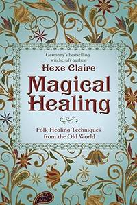 Magical Healing: Folk Healing Techniques from the Old World by Hexe Claire - from Magers and Quinn Booksellers (SKU: 1100433)