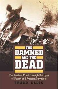 The Damned and the Dead : The Eastern Front through the Eyes of Soviet and Russian Novelists