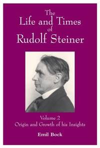 The Life and Times of Rudolf Steiner [Two Volume Set]: v. 1. People and Places; v. 2. Origin and Growth of His Insight