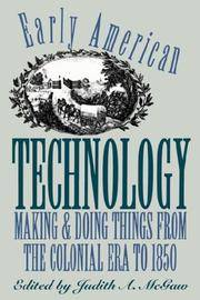 EARLY AMERICAN TECHNOLOGY. Making & Doing Things From The Colonial Era To 1850.