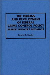THE ORIGINS AND DEVELOPMENTS OF FEDERAL CRIME CONTROL POLICY. Herbert Hoover's Initiatives.