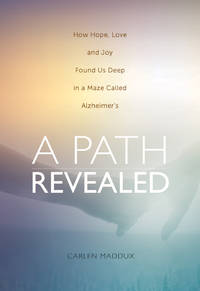 A Path Revealed - How Hope Love and Joy Found Us in a Maze Called Alzheimer's