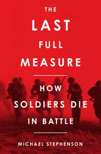 The Last Full Measure: How Soldiers Die in Battle by Michael Stephenson - Hardcover - 2012 - from Endless Shores Books and Biblio.com