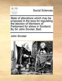 image of State of alterations which may be proposed in the laws for regulating the election of Members of Parliament for shires in Scotland. By Sir John Sinclair, Bart