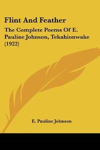image of Flint And Feather: The Complete Poems Of E. Pauline Johnson, Tekahionwake (1922)