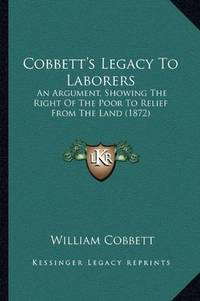image of Cobbett's Legacy To Laborers: An Argument, Showing The Right Of The Poor To Relief From The Land (1872)