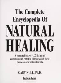 Complete Encyclopedia of Natural Healing, The: A Comprehensive A-Z Listing of Common and Chronic Illnesses and Their Proven Natural Treatments