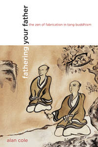 Fathering Your Father: The Zen of Fabrication in Tang Buddhism