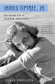 James Tiptree, Jr.: The Double Life of Alice B. Sheldon Phillips, Julie