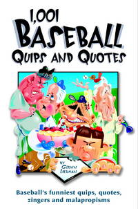 1,001 Baseball Quips and Quotes: Baseball's Funniest Quips, Quotes, Zingers, and Malapropisms