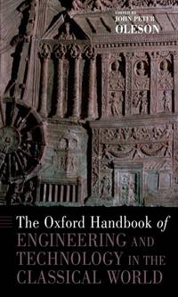 The Oxford Handbook of Engineering and Technology in the Classical World (Oxford Handbooks) by Peter Oleson, John