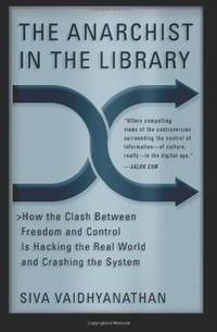 The Anarchist in the Library: How the Clash Between Freedom and Control Is Hacking the Real World...