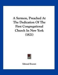 A Sermon, Preached At the Dedication Of the First Congregational Church In New York