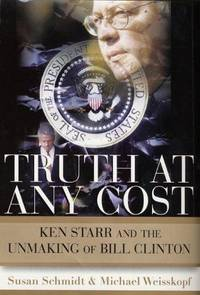 TRUTH AT ANY COST Ken Starr and the Unmaking of Bill Clinton