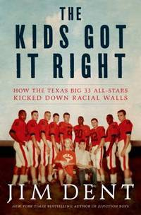 The Kids Got It Right: How the Texas All-Stars Kicked Down Racial Walls Dent, Jim