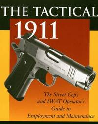 The Tactical 1911 the Street Cop's and Swat Operator's Guide to Employment and Maintenance