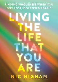 LIVING THE LIFE THAT YOU ARE: Finding Wholeness When You Feel Lost, Isolated & Afraid