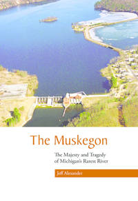 The Muskegon: The Majesty and Tragedy of Michigan's Rarest River