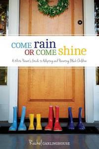 Come Rain or Come Shine: A White Parent's Guide to Adopting and Parenting Black Children