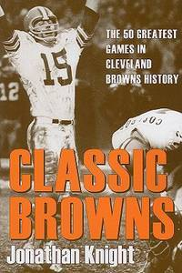 Classic Browns: The 50 Greatest Games in Cleveland Browns History (Classic Cleveland)