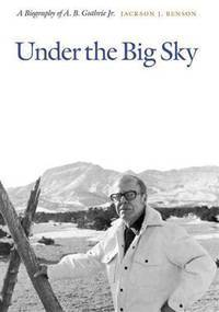 Under the Big Sky: A Biography of A. B. Guthrie Jr