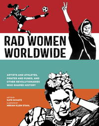 Rad Women Worldwide: Artists and Athletes, Pirates and Punks, and Other Revolutionaries Who...