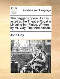 image of The beggar's opera. As it is acted at the Theatre-Royal in Lincolns-Inn-Fields. Written by Mr. Gay. The third edition