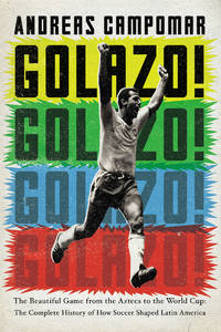 Golazo!: The Beautiful Game from the Aztecs to the World Cup: The Complete History of How  Soccer...
