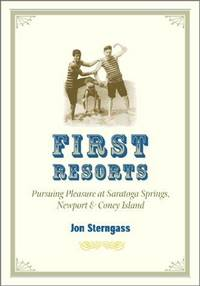 First Resorts: Pursuing Pleasure at Saratoga Springs, Newport, and Coney Island by  Jon Sterngass - First Edition, first printing. - 2001 - from Old Bag Lady Books  (SKU: 9108)