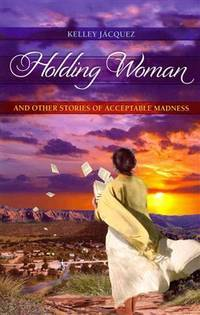 Holding Woman and Other Stories of Acceptable Madness
