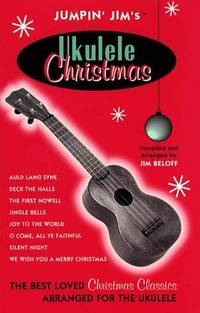JUUMPIN' JIM'S UKULELE CHRISTMAS: The Best Loved Christmas Classics for the Ukulele