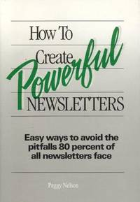 How to Create Powerful Newsletters: Easy Ways to Avoid the Pitfalls 80 Percent of All Newsletters...